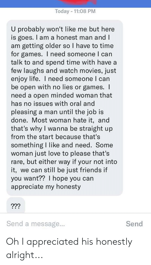 Friends, Life, and Love: Today 11:08 PM  U probably won't like me but here  is goes. I am a honest man and I  am getting older so I have to time  for games. l need someone I can  talk to and spend time with have a  few laughs and watch movies, just  enjoy life. I need someone I can  be open with no lies or games. I  need a open minded woman that  has no issues with oral and  pleasing a man until the job is  done. Most woman hate it, and  that's why I wanna be straight up  from the start because that's  something I like and need. Some  woman just love to please that's  rare, but either way if your not into  it, we can still be just friends if  you want?? hope you can  appreciate my honesty  ???  Send a message...  Send Oh I appreciated his honestly alright...