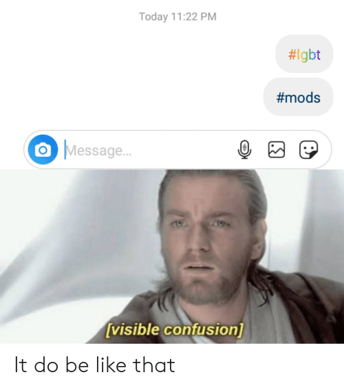 Be Like, Today, and Dank Memes: Today 11:22 PM  #Igbt  #mods  Message...  [visible confusion] It do be like that