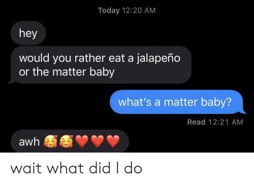 Would You Rather, Today, and A Matter: Today 12:20 AM  hey  would you rather eat a jalapeño  or the matter baby  what's a matter baby?  Read 12:21 AM  awh wait what did I do