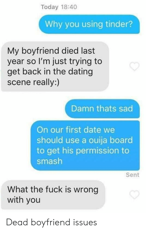 Dating, Ouija, and Smashing: Today 18:40  Why you using tinder?  My boyfriend died last  year so l'm just trying to  get back in the dating  scene really:)  Damn thats sad  On our first date we  should use a ouija board  to get his permission to  smash  Sent  What the fuck is wrong  with you Dead boyfriend issues