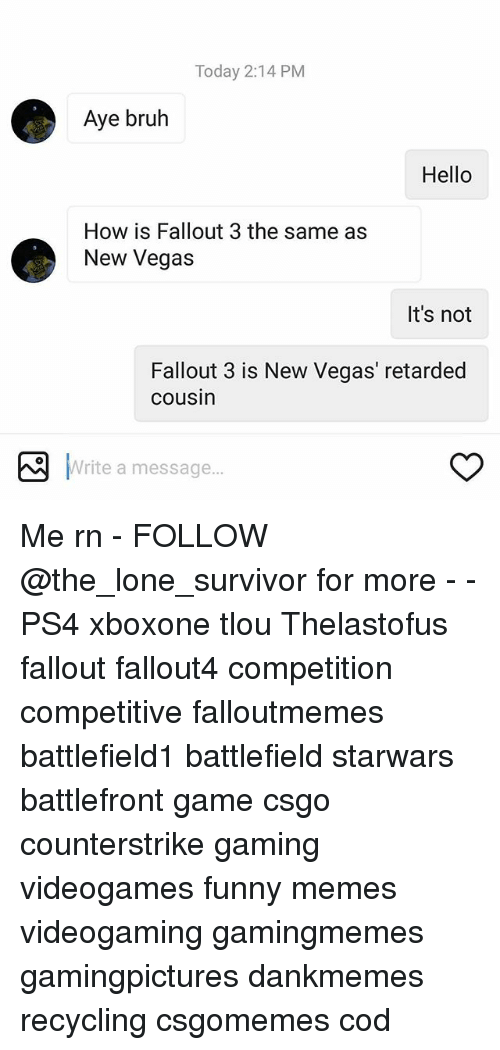 Bruh, Funny, and Hello: Today 2:14 PM  Aye bruh  Hello  How is Fallout 3 the same as  New Vegas  It's not  Fallout 3 is New Vegas' retarded  cousin  Write a message...  Write a message Me rn - FOLLOW @the_lone_survivor for more - - PS4 xboxone tlou Thelastofus fallout fallout4 competition competitive falloutmemes battlefield1 battlefield starwars battlefront game csgo counterstrike gaming videogames funny memes videogaming gamingmemes gamingpictures dankmemes recycling csgomemes cod