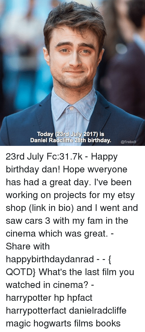 Birthday, Books, and Cars: Today (23rd July 2017) is  Daniel Radcliffe 28th birthday. irebxit  @firebxlt 23rd July Fc:31.7k - Happy birthday dan! Hope wveryone has had a great day. I've been working on projects for my etsy shop (link in bio) and I went and saw cars 3 with my fam in the cinema which was great. - Share with happybirthdaydanrad - - { QOTD} What's the last film you watched in cinema? - harrypotter hp hpfact harrypotterfact danielradcliffe magic hogwarts films books