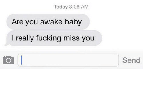 Fucking, Today, and Baby: Today 3:08 AM  Are you awake baby  I really fucking miss you  Send
