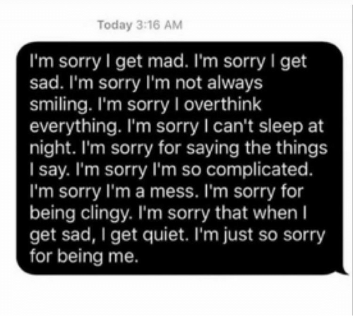 Sorry, Quiet, and Today: Today 3:16 AM  I'm sorry I get mad. I'm sorry I get  sad. I'm sorry I'm not always  smiling. I'm sorry I overthink  everything. I'm sorry I can't sleep at  night. I'm sorry for saying the things  I say. I'm sorry I'm so complicated.  I'm sorry l'm a mess. I'm sorry for  being clingy. I'm sorry that when I  get sad, I get quiet. I'm just so sorry  for being me.