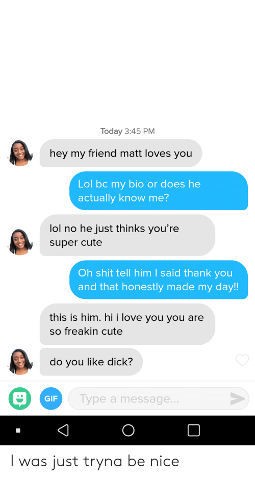 Cute, Gif, and Lol: Today 3:45 PM  hey my friend matt loves you  Lol bc my bio or does he  actually know me?  lol no he just thinks you're  super cute  Oh shit tell him I said thank you  and that honestly made my day!  this is him. hi i love you you are  so freakin cute  do you like dick?  Type a message  GIF  0 I was just tryna be nice