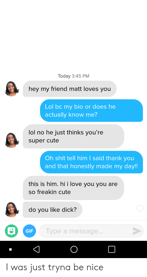 Cute, Gif, and Lol: Today 3:45 PM  hey my friend matt loves you  Lol bc my bio or does he  actually know me?  lol no he just thinks you're  super cute  Oh shit tell him I said thank you  and that honestly made my day!  this is him. hi i love you you are  so freakin cute  do you like dick?  GIF  Type a message I was just tryna be nice