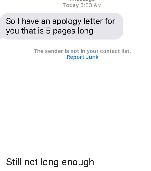 Relationships, Texting, and Today: Today 3:53 AM  So I have an apology letter for  you that is 5 pages long  The sender is not in your contact list.  Report Junk Still not long enough