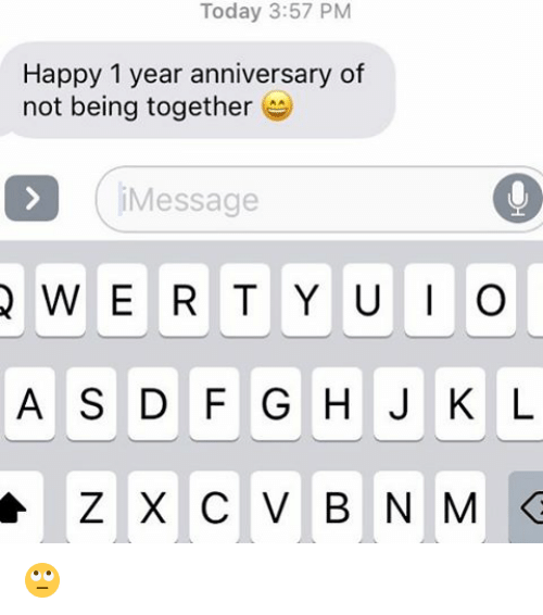 today 357 pm happy 1 year anniversary of not being together message
