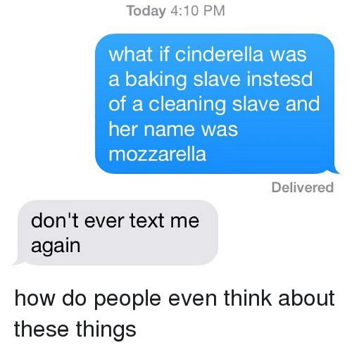 Cinderella , Memes, and Text: Today 4:10 PM  what if cinderella was  a baking slave instesd  of a cleaning slave and  her name was  mozzarella  Delivered  don't ever text me  again how do people even think about these things