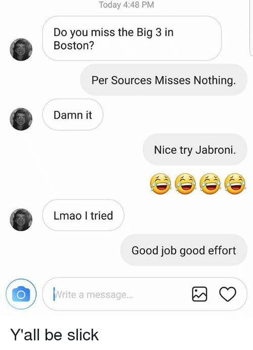 Jabroni, Lmao, and Memes: Today 4:48 PM  Do you miss the Big 3 in  Boston?  Per Sources Misses Nothing.  Damn it  Nice try Jabroni  Lmao I tried  Good job good effort  EA  Write a message... Y'all be slick