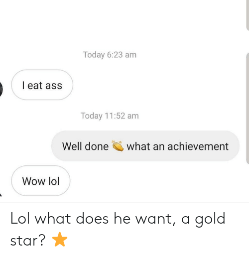 Lol, Wow, and Star: Today 6:23 am  I eat ass  Today 11:52 am  Well done  what an achievement  Wow lol Lol what does he want, a gold star? ⭐