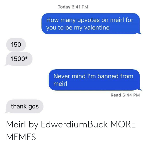 Dank, Memes, and Target: Today 6:41 PM  How many upvotes on meirl for  you to be my valentine  150  1500*  Never mind I'm banned from  meirl  Read 6:44 PM  thank gos Meirl by EdwerdiumBuck MORE MEMES