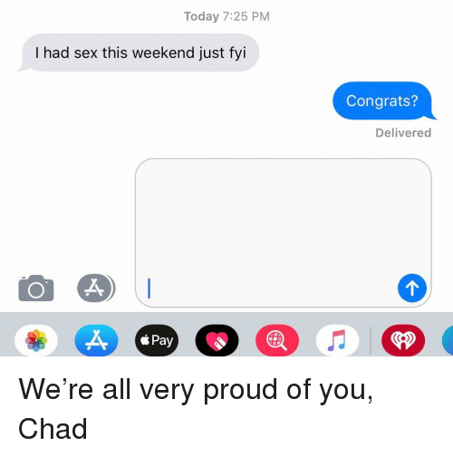Relationships, Sex, and Texting: Today 7:25 PM  I had sex this weekend just fyi  Congrats?  Delivered  á Pay  <P We're all very proud of you, Chad