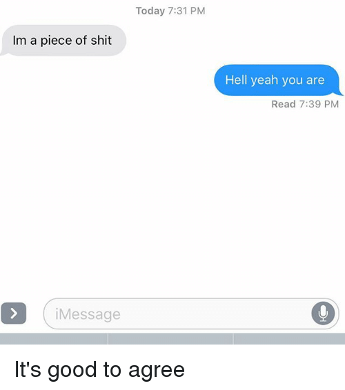 Relationships, Shit, and Texting: Today 7:31 PM  Im a piece of shit  Hell yeah you are  Read 7:39 PM  iMessage It's good to agree