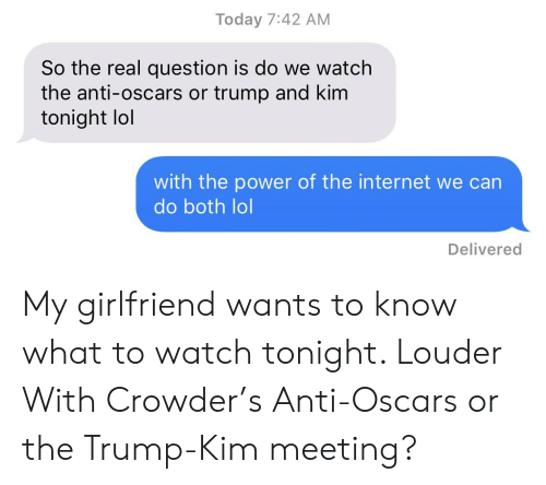 Internet, Lol, and Oscars: Today 7:42 AM  So the real question is do we watch  the anti-oscars or trump and kim  tonight lol  with the power of the internet we can  do both lol  Delivered My girlfriend wants to know what to watch tonight. Louder With Crowder's Anti-Oscars or the Trump-Kim meeting?