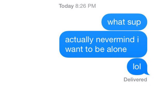 Being Alone, Lol, and Today: Today 8:26 PM  what sup  actually nevermind i  want to be alone  lol  Delivered