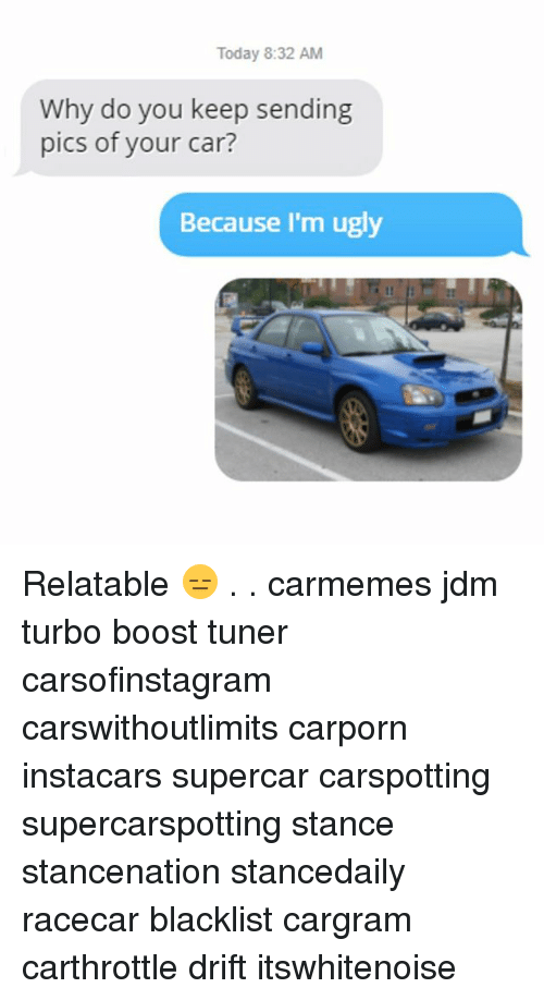 Memes, Ugly, and Boost: Today 8:32 AM  Why do you keep sending  pics of your car?  Because I'm ugly Relatable 😑 . . carmemes jdm turbo boost tuner carsofinstagram carswithoutlimits carporn instacars supercar carspotting supercarspotting stance stancenation stancedaily racecar blacklist cargram carthrottle drift itswhitenoise