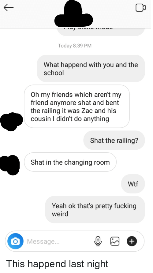 Friends, Fucking, and Reddit: Today 8:39 PM  What happend with you and the  school  Oh my friends which aren't my  friend anymore shat and bent  the railing it was Zac and his  cousin I didn't do anything  Shat the railing?  Shat in the changing room  Wtf  Yeah ok that's pretty fucking  weird  Message