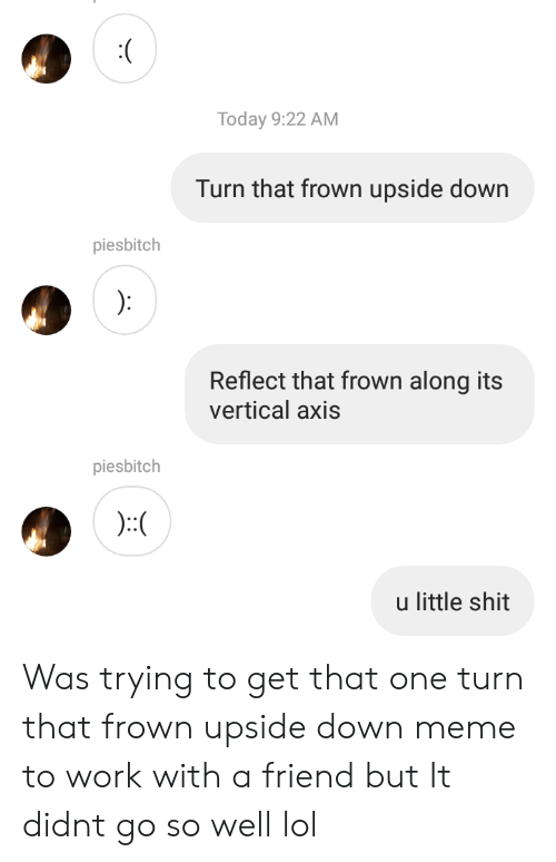 Lol, Meme, and Shit: Today 9:22 AM  Turn that frown upside down  piesbitch  Reflect that frown along its  vertical axis  piesbitch  u little shit Was trying to get that one turn that frown upside down meme to work with a friend but It didnt go so well lol