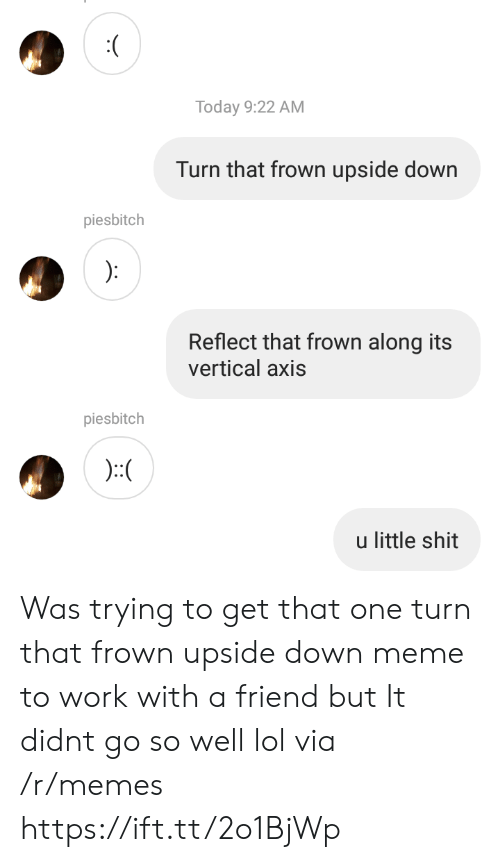 Lol, Meme, and Memes: Today 9:22 AM  Turn that frown upside down  piesbitch  Reflect that frown along its  vertical axis  piesbitch  u little shit Was trying to get that one turn that frown upside down meme to work with a friend but It didnt go so well lol via /r/memes https://ift.tt/2o1BjWp
