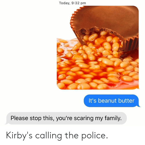 Family, Police, and Reddit: Today, 9:32 pm  It's beanut butter  Please stop this, you're scaring my family. Kirby's calling the police.