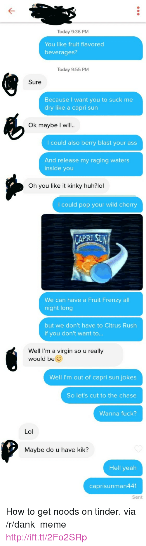 """Ass, Dank, and Huh: Today 9:36 PM  You like fruit flavored  beverages?  Today 9:55 PM  Sure  Because I want you to suck me  dry like a capri sun  Ok maybe I will..  I could also berry blast your ass  And release my raging waters  inside you  Oh you like it kinky huh?lol  I could pop your wild cherry  RI SU  We can have a Fruit Frenzy all  night long  but we don't have to Citrus Rush  if you don't want to...  Well I'm a virgin so u really  would be  Well I'm out of capri sun jokes  So let's cut to the chase  Wanna fuck?  Lol  Maybe do u have kik?  Hell yeah  caprisunman441  Sent <p>How to get noods on tinder. via /r/dank_meme <a href=""""http://ift.tt/2Fo2SRp"""">http://ift.tt/2Fo2SRp</a></p>"""