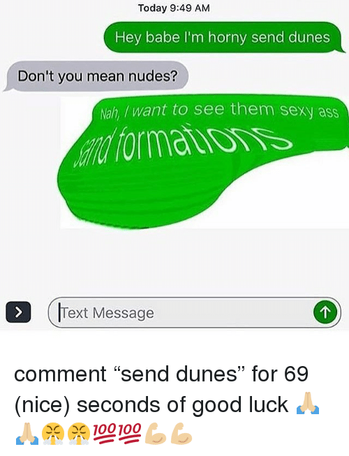 "Ass, Horny, and Memes: Today 9:49 AM  Hey babe I'm horny send dunes  Don't you mean nudes?  Nah, /want to see them sexy ass  Text Message comment ""send dunes"" for 69 (nice) seconds of good luck 🙏🏼🙏🏼😤😤💯💯💪🏼💪🏼"