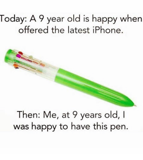 Image result for today a 9yr old is happy with iphone me at 9 was happy to have this pen