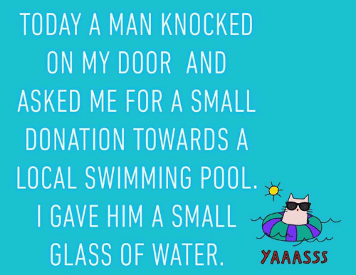 Memes, Pool, and Today: TODAY A MAN KNOCKED  ON MY DOOR AND  ASKED ME FOR A SMALL  DONATION TOWARDS A  LOCAL SWIMMING POOL  I GAVE HIM A SMALL  GLASS OF WATER  YAAASSS