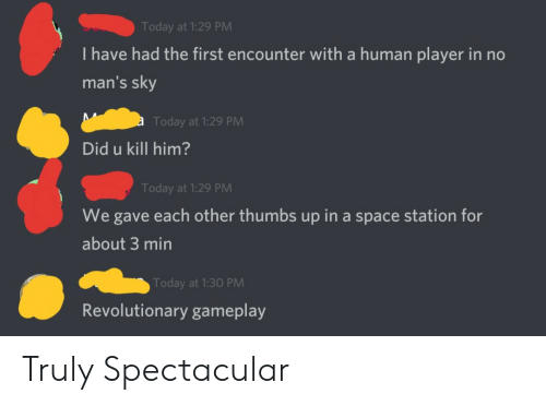 Space, Today, and Human: Today at 1:29 PM  I have had the first encounter with a human player in no  man's sky  Today at 1:29 PM  Did u kill him?  Today at 1:29 PM  We gave each other thumbs up in a space station for  about 3 min  Today at 1:30 PM  Revolutionary gameplay Truly Spectacular