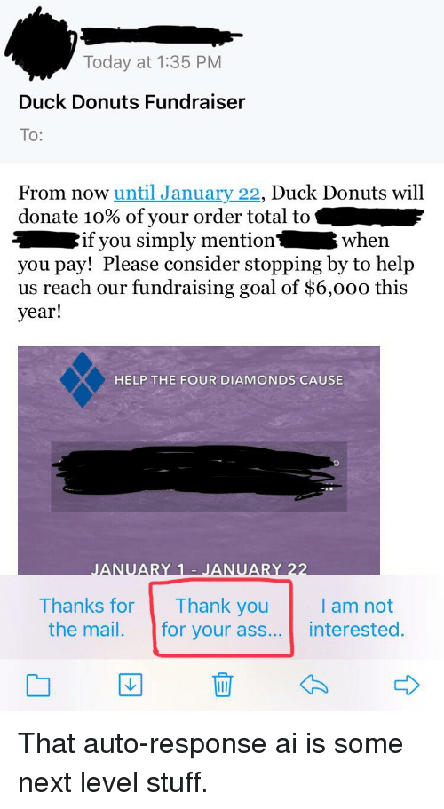 Ass, Donuts, and Duck: Today at 1:35 PM  Duck Donuts Fundraiser  To:  From now until January 22, Duck Donuts will  donate 10% of your order total to  if you simply mentionwhern  you pay! Please consider stopping by to help  us reach our fundraising goal of $6,000 this  year!  HELP THE FOUR DIAMONDS CAUSE  JANUARY 1 JANUARY 22  Thanks for Thank youam not  the mail. for your ass... interested.