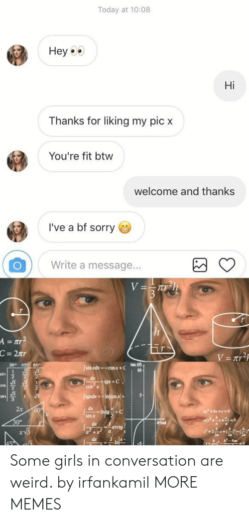Dank, Girls, and Memes: Today at 10:08  Hey  Hi  Thanks for liking my pic x  You're fit btw  welcome and thanks  l've a bf sorry  Write a message...  =tr  tan (e)  10  30° 45 60°  [sin xdx-cosx +C  cos x  an  3  six  0°  arctg Some girls in conversation are weird. by irfankamil MORE MEMES