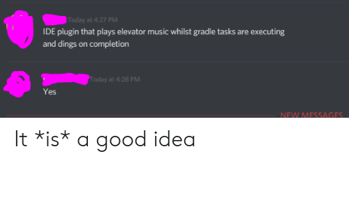 Music, Good, and Today: Today at 4:27 PM  IDE plugin that plays elevator music whilst gradle tasks are executing  and dings on completion  oday at 4:28 PM  Yes  NEW MESSAGES It *is* a good idea