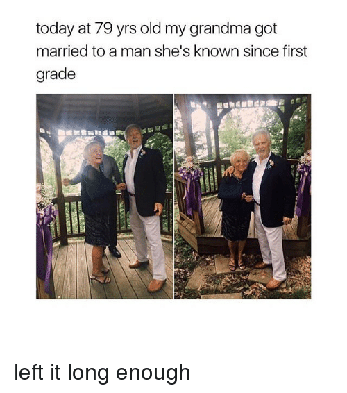 Grandma, Memes, and Today: today at 79 yrs old my grandma got  married to a man she's known since first  grade left it long enough
