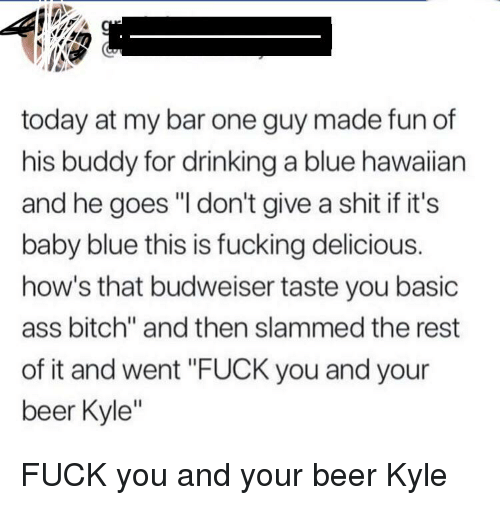 """Ass, Beer, and Bitch: today at my bar one guy made fun of  his buddy for drinking a blue hawaiian  and he goes """"I don't give a shit if it's  baby blue this is fucking delicious.  how's that budweiser taste you basic  ass bitch"""" and then slammed the rest  of it and went """"FUCK you and your  beer Kyle'"""""""