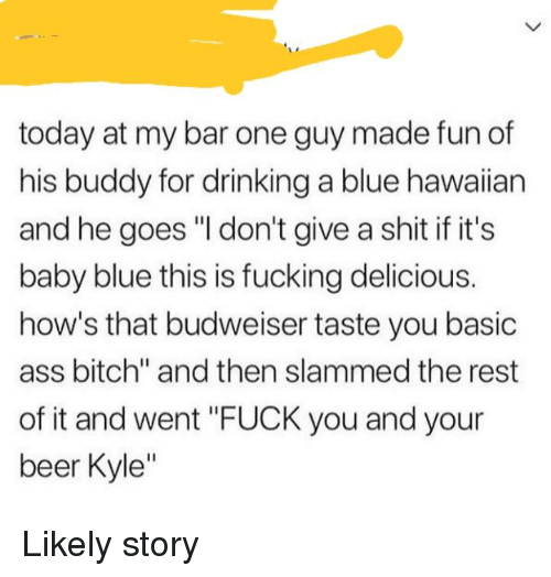 "Ass, Beer, and Bitch: today at my bar one guy made fun of  his buddy for drinking a blue hawaiian  and he goes ""I don't give a shit if it's  baby blue this is fucking delicious.  how's that budweiser taste you basic  ass bitch"" and then slammed the rest  of it and went ""FUCK you and your  beer Kyle"""