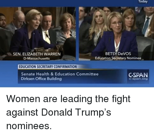 Elizabeth Warren, Memes, and Massachusetts: Today  BETSY DeVOS  SEN. ELIZABETH WARREN  Education Secretary Nominee  D-Massachusetts  EDUCATION SECRETARY CONFIRMATION  CSPAN  Senate Health & Education Committee  Dirksen Office Building Women are leading the fight against Donald Trump's nominees.