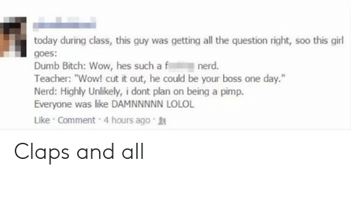 """Bitch, Dumb, and Nerd: today during class, this guy was getting all the question right, soo this girl  goes:  Dumb Bitch: Wow, hes such a f  Teacher: """"Wow! cut it out, he could be your boss one day.""""  Nerd: Highly Unlikely, i dont plan on being a pimp.  Everyone was like DAMNNNNN LOLOL  Like Comment 4 hours ago  nerd. Claps and all"""