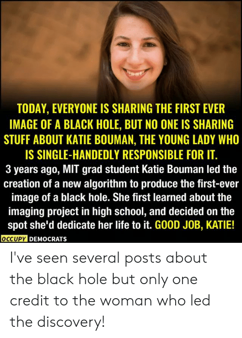 Life, School, and Black: TODAY, EVERYONE IS SHARING THE FIRST EVER  IMAGE OF A BLACK HOLE, BUT NO ONE IS SHARING  STUFF ABOUT KATIE BOUMAN, THE YOUNG LADY WHO  IS SINGLE-HANDEDLY RESPONSIBLE FOR IT.  3 years ago, MIT grad student Katie Bouman led the  creation of a new algorithm to produce the first-ever  image of a black hole. She first learned about the  imaging project in high school, and decided on the  spot she'd dedicate her life to it. GOOD JOB, KATIE!  OCCUPY DEMOCRATS I've seen several posts about the black hole but only one credit to the woman who led the discovery!