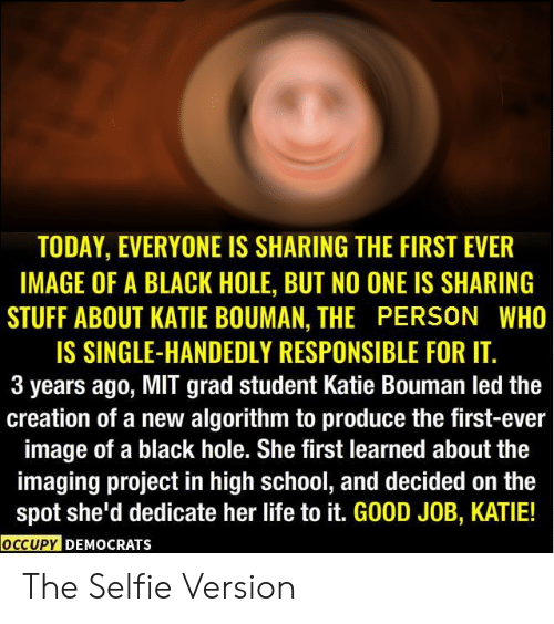 Funny, Life, and School: TODAY, EVERYONE IS SHARING THE FIRST EVER  IMAGE OF A BLACK HOLE, BUT NO ONE IS SHARING  STUFF ABOUT KATIE BOUMAN, THE PERSON WHO  IS SINGLE-HANDEDLY RESPONSIBLE FOR IT  3 years ago, MIT grad student Katie Bouman led the  creation of a new algorithm to produce the first-ever  image of a black hole. She first learned about the  imaging project in high school, and decided on the  spot she'd dedicate her life to it. GOOD JOB, KATIE!  OCCUPY DEMOCRATSs The Selfie Version