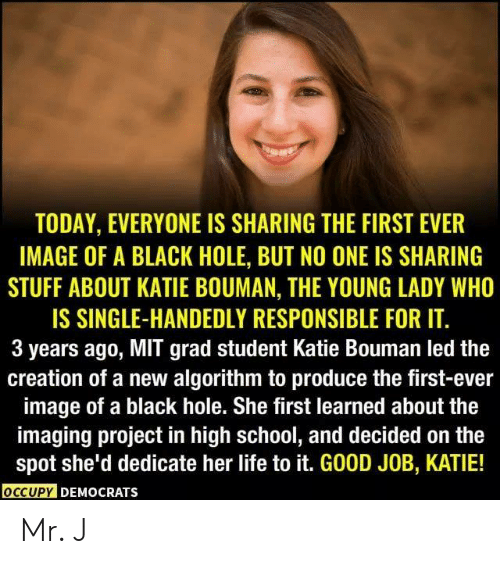 Life, Memes, and School: TODAY, EVERYONE IS SHARING THE FIRST EVER  IMAGE OF A BLACK HOLE, BUT NO ONE IS SHARING  STUFF ABOUT KATIE BOUMAN, THE YOUNG LADY WHO  IS SINGLE-HANDEDLY RESPONSIBLE FOR IT.  3 years ago, MIT grad student Katie Bouman led the  creation of a new algorithm to produce the first-ever  image of a black hole. She first learned about the  imaging project in high school, and decided on the  spot she'd dedicate her life to it. GOOD JOB, KATIE!  OCCUPY DEMOCRATS Mr. J