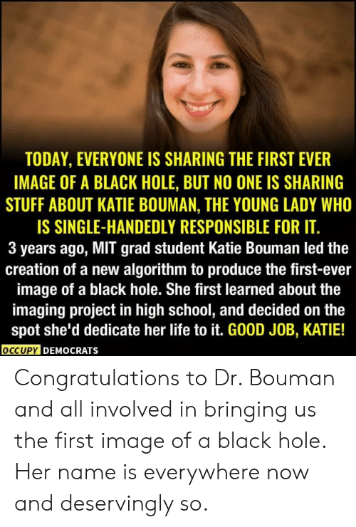 Life, Memes, and School: TODAY, EVERYONE IS SHARING THE FIRST EVER  IMAGE OF A BLACK HOLE, BUT NO ONE IS SHARING  STUFF ABOUT KATIE BOUMAN, THE YOUNG LADY WHO  IS SINGLE-HANDEDLY RESPONSIBLE FOR IT.  3 years ago, MIT grad student Katie Bouman led the  creation of a new algorithm to produce the first-ever  image of a black hole. She first learned about the  imaging project in high school, and decided on the  spot she'd dedicate her life to it. GOOD JOB, KATIE!  OCCUPY DEMOCRATS Congratulations to Dr. Bouman and all involved in bringing us the first image of a black hole. Her name is everywhere now and deservingly so.