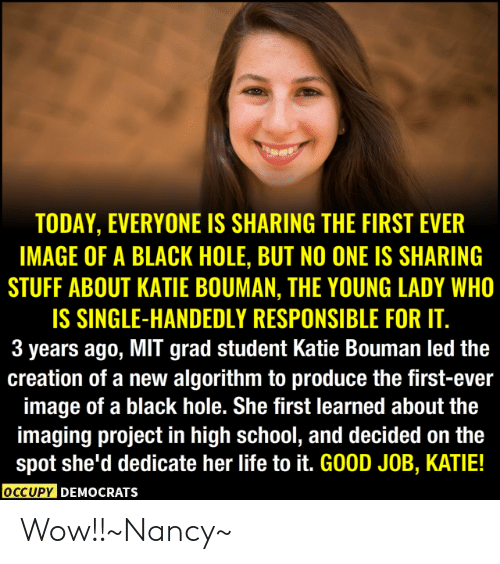 Dank, Life, and School: TODAY, EVERYONE IS SHARING THE FIRST EVER  IMAGE OF A BLACK HOLE, BUT NO ONE IS SHARING  STUFF ABOUT KATIE BOUMAN, THE YOUNG LADY WHO  IS SINGLE-HANDEDLY RESPONSIBLE FOR IT.  3 years ago, MIT grad student Katie Bouman led the  creation of a new algorithm to produce the first-ever  image of a black hole. She first learned about the  imaging project in high school, and decided on the  spot she'd dedicate her life to it. GOOD JOB, KATIE!  OCCUPY DEMOcRATs Wow!!~Nancy~