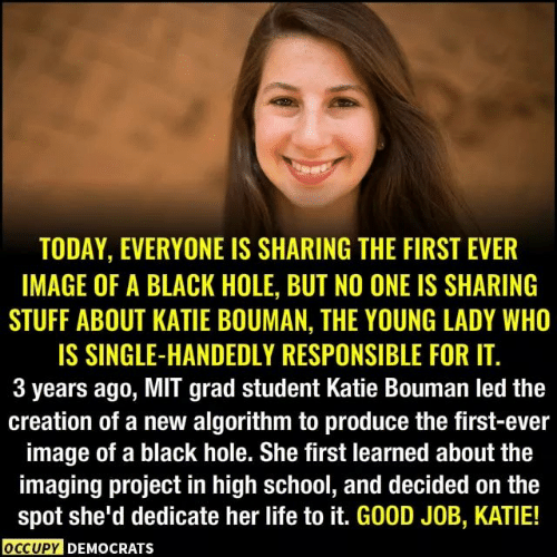 Life, Memes, and School: TODAY, EVERYONE IS SHARING THE FIRST EVER  IMAGE OF A BLACK HOLE, BUT NO ONE IS SHARING  STUFF ABOUT KATIE BOUMAN, THE YOUNG LADY WHO  IS SINGLE-HANDEDLY RESPONSIBLE FOR IT.  3 years ago, MIT grad student Katie Bouman led the  creation of a new algorithm to produce the first-ever  image of a black hole. She first learned about the  imaging project in high school, and decided on the  spot she'd dedicate her life to it. GOOD JOB, KATIE!  OCCUPY DEMOCRATS