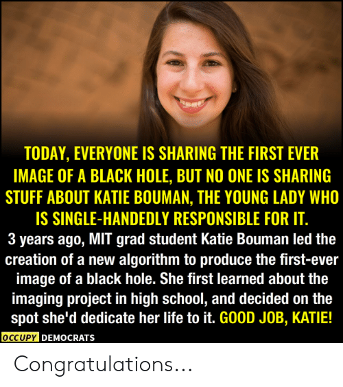 Life, Memes, and School: TODAY, EVERYONE IS SHARING THE FIRST EVER  IMAGE OF A BLACK HOLE, BUT NO ONE IS SHARING  STUFF ABOUT KATIE BOUMAN, THE YOUNG LADY WHO  IS SINGLE-HANDEDLY RESPONSIBLE FOR IT.  3 years ago, MIT grad student Katie Bouman led the  creation of a new algorithm to produce the first-ever  image of a black hole. She first learned about the  imaging project in high school, and decided on the  spot she'd dedicate her life to it. GOOD JOB, KATIE!  OCCUPY DEMOcRATs Congratulations...