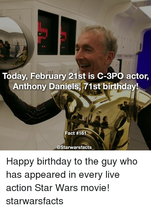 Birthday, Memes, and Star Wars: Today, February 21st is C-3PO actor,  Anthony Daniels, 71st birthday!  Fact #161  @Starwarsfacts Happy birthday to the guy who has appeared in every live action Star Wars movie! starwarsfacts