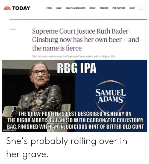 Beer, Food, and Parents: TODAY  FOOD HOME HEALTH&WELLNESS STYLE PARENTS POP CULTURE SHOP  Supreme Court Justice Ruth Bader  Ginsburg now has her own beer - and  TREND  the name is fierce  Sam Adams is celebrating the Supreme Court justice with a Belgian IPA  RBG IPA  SAMUEL  ADAMS  THE BREW PROFILEIS BEST DESCRIBED ASHEAVY ON  THE RIGOR MORTIS BALANCED WITH CARBONATED COLOSTOMY  BAG, FINISHED WITHAN INJUDICIOUS HINT OF BITTER OLD CUNT  imgflip.com She's probably rolling over in her grave.