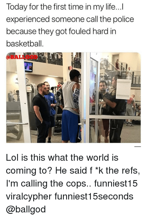 Basketball, Funny, and Life: Today for the first time in my life...I  experienced someone call the police  because they got fouled hard in  basketball  @BALLOOD  e T Lol is this what the world is coming to? He said f *k the refs, I'm calling the cops.. funniest15 viralcypher funniest15seconds @ballgod