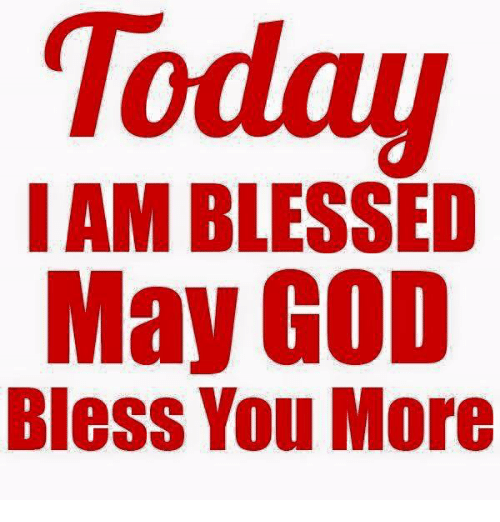 Today I Am Blessed May God Bless You More Meme On Meme