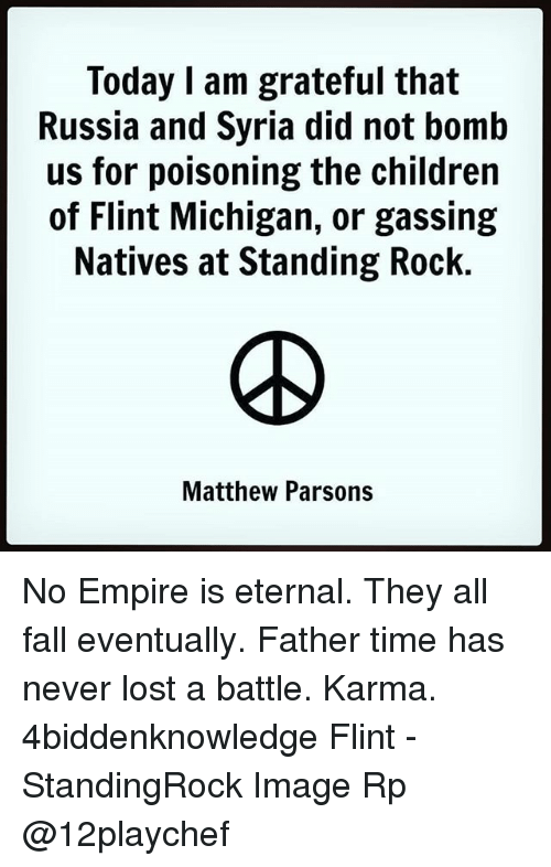 Children, Empire, and Fall: Today I am grateful that  Russia and Syria did not bomb  us for poisoning the children  of Flint Michigan, or gassing  Natives at Standing Rock.  Matthew Parsons No Empire is eternal. They all fall eventually. Father time has never lost a battle. Karma. 4biddenknowledge Flint - StandingRock Image Rp @12playchef